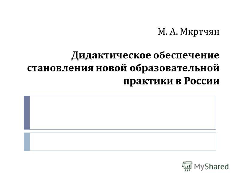 М. А. Мкртчян Дидактическое обеспечение становления новой образовательной практики в России