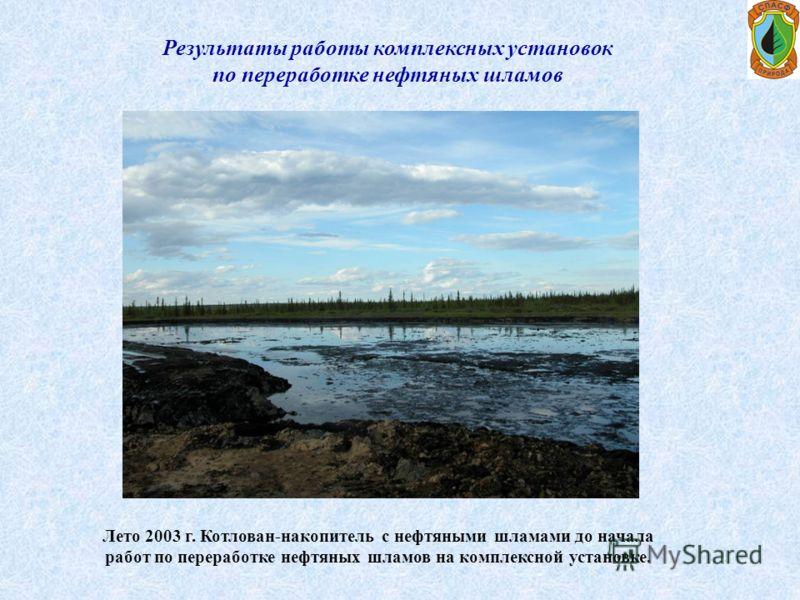 Лето 2003 г. Котлован-накопитель с нефтяными шламами до начала работ по переработке нефтяных шламов на комплексной установке. Результаты работы комплексных установок по переработке нефтяных шламов
