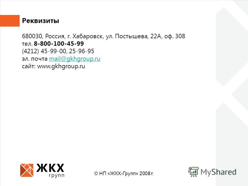 Реквизиты 680030, Россия, г. Хабаровск, ул. Постышева, 22А, оф. 308 тел. 8-800-100-45-99 (4212) 45-99-00, 25-96-95 эл. почта mail@gkhgroup.rumail@gkhgroup.ru cайт: www.gkhgroup.ru © НП «ЖКХ-Групп» 2008 г.