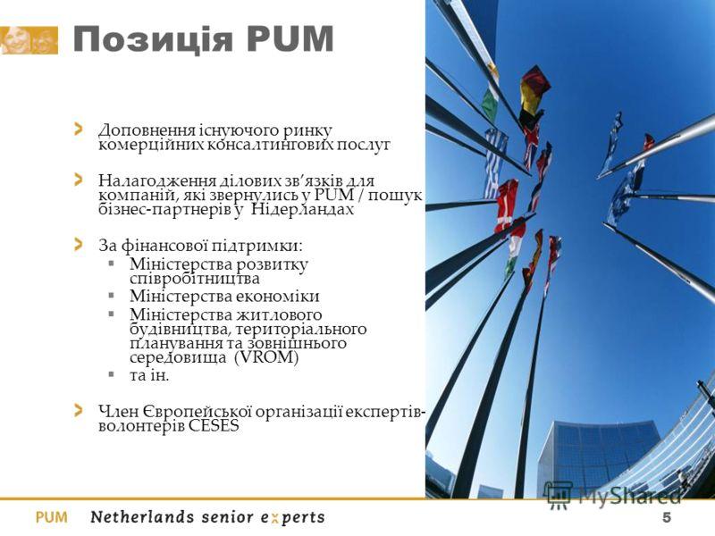5 Позиція PUM Доповнення існуючого ринку комерційних консалтингових послуг Налагодження ділових звязків для компаній, які звернулись у PUM / пошук бізнес-партнерів у Нідерландах За фінансової підтримки: Міністерства розвитку співробітництва Міністерс