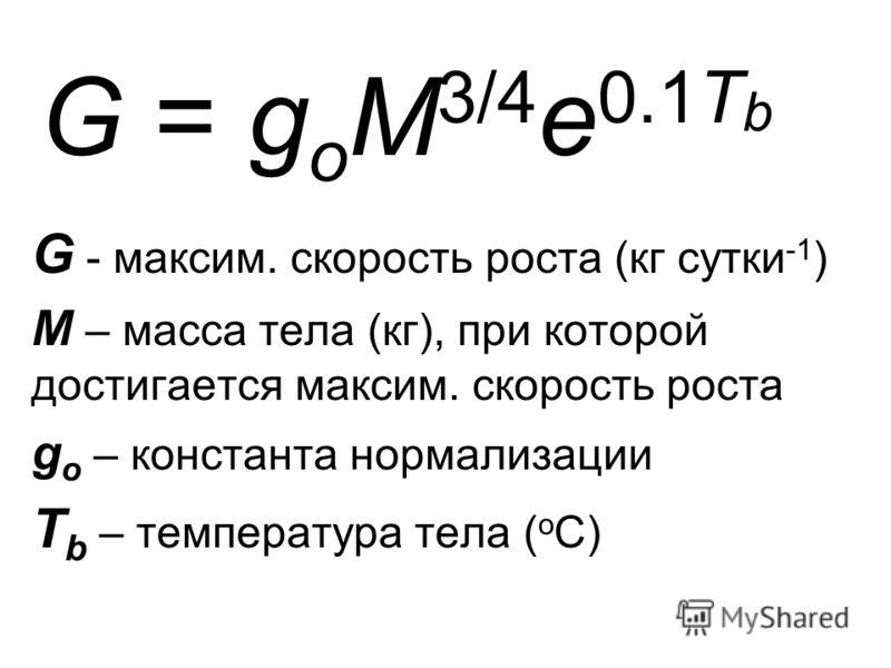 G = g o M 3/4 e 0.1T b G - максим. скорость роста (кг сутки -1 ) M – масса тела (кг), при которой достигается максим. скорость роста g o – константа нормализации T b – температура тела ( о С)