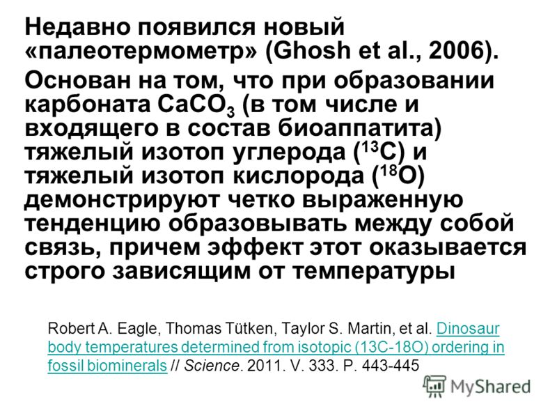 Robert A. Eagle, Thomas Tütken, Taylor S. Martin, et al. Dinosaur body temperatures determined from isotopic (13C-18O) ordering in fossil biominerals // Science. 2011. V. 333. P. 443-445Dinosaur body temperatures determined from isotopic (13C-18O) or