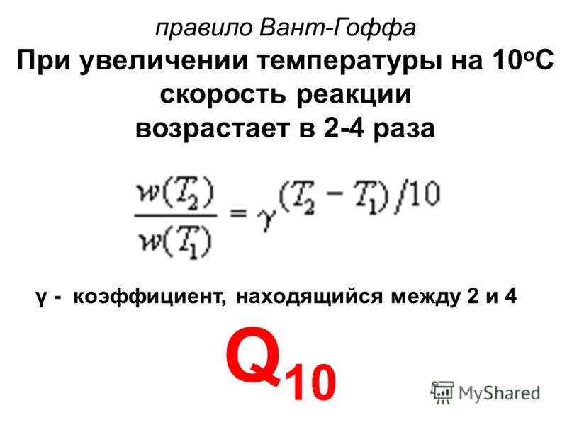 правило Вант-Гоффа При увеличении температуры на 10 о С скорость реакции возрастает в 2-4 раза γ - коэффициент, находящийся между 2 и 4 Q 10
