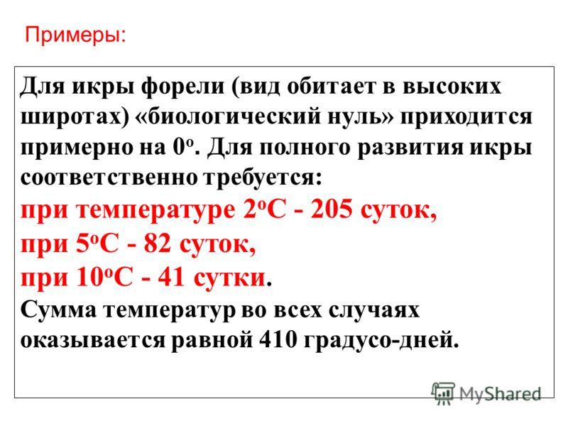 Примеры: Для икры форели (вид обитает в высоких широтах) «биологический нуль» приходится примерно на 0 о. Для полного развития икры соответственно требуется: при температуре 2 о С - 205 суток, при 5 о С - 82 суток, при 10 о С - 41 сутки. Сумма темпер