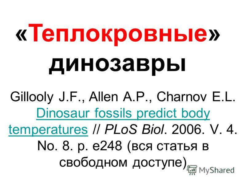 «Теплокровные» динозавры Gillooly J.F., Allen A.P., Charnov E.L. Dinosaur fossils predict body temperatures // PLoS Biol. 2006. V. 4. No. 8. p. e248 (вся статья в свободном доступе) Dinosaur fossils predict body temperatures