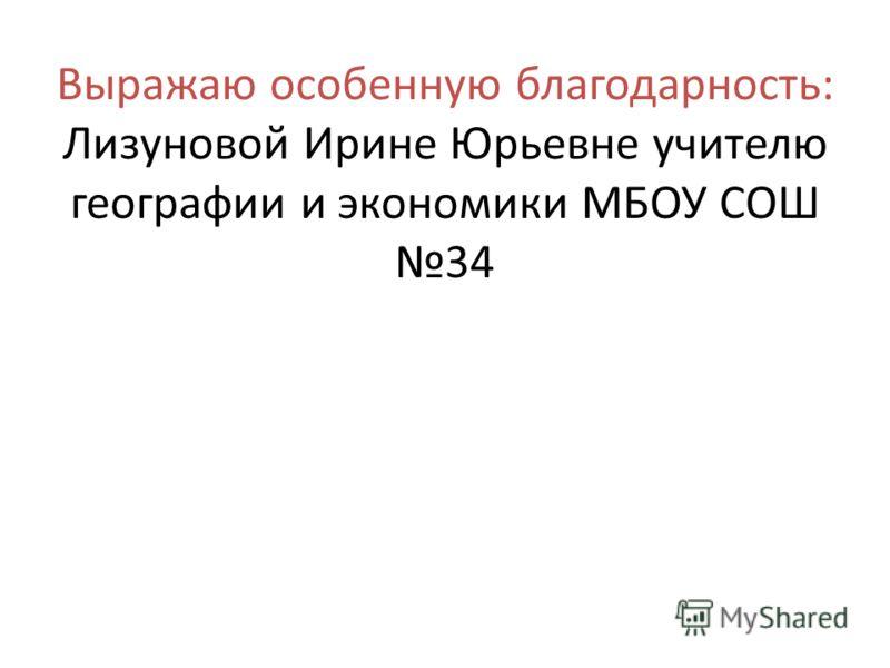 Выражаю особенную благодарность: Лизуновой Ирине Юрьевне учителю географии и экономики МБОУ СОШ 34
