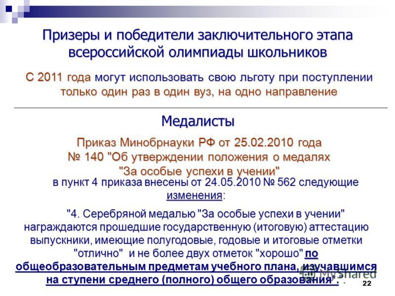 22 Призеры и победители заключительного этапа всероссийской олимпиады школьников С 2011 года могут использовать свою льготу при поступлении только один раз в один вуз, на одно направление Приказ Минобрнауки РФ от 25.02.2010 года 140