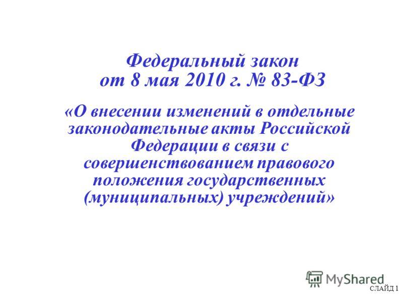 СЛАЙД 1 Федеральный закон от 8 мая 2010 г. 83-ФЗ «О внесении изменений в отдельные законодательные акты Российской Федерации в связи с совершенствованием правового положения государственных (муниципальных) учреждений»