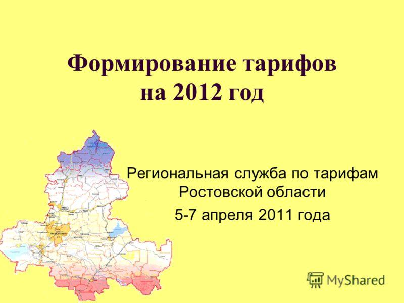 Формирование тарифов на 2012 год Региональная служба по тарифам Ростовской области 5-7 апреля 2011 года