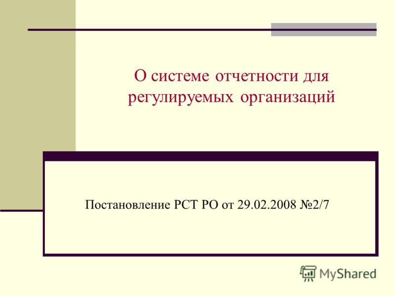 О системе отчетности для регулируемых организаций Постановление РСТ РО от 29.02.2008 2/7