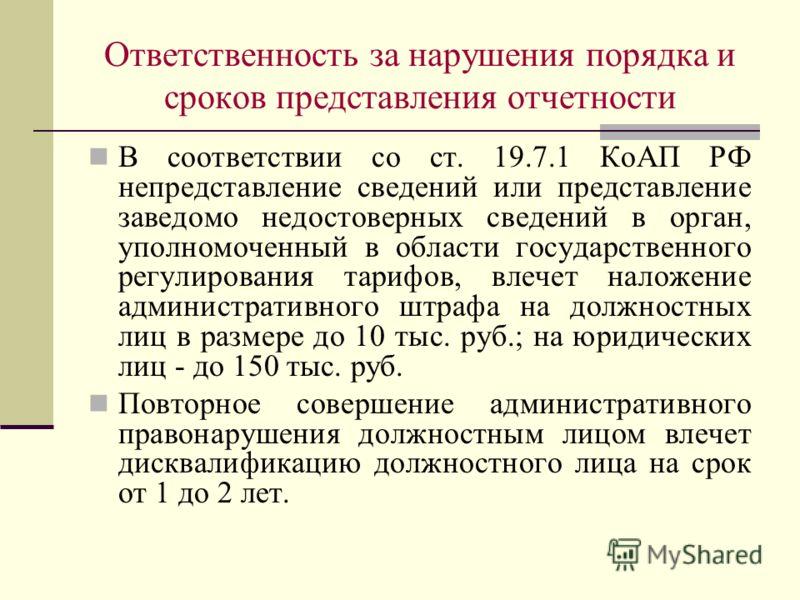 Ответственность за нарушения порядка и сроков представления отчетности В соответствии со ст. 19.7.1 КоАП РФ непредставление сведений или представление заведомо недостоверных сведений в орган, уполномоченный в области государственного регулирования та