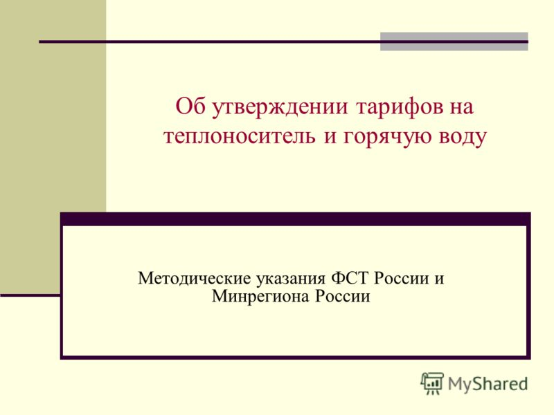 Об утверждении тарифов на теплоноситель и горячую воду Методические указания ФСТ России и Минрегиона России