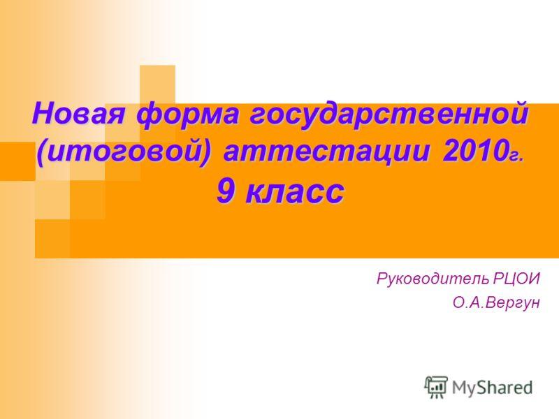 Новая форма государственной (итоговой) аттестации 2010 г. 9 класс Руководитель РЦОИ О.А.Вергун
