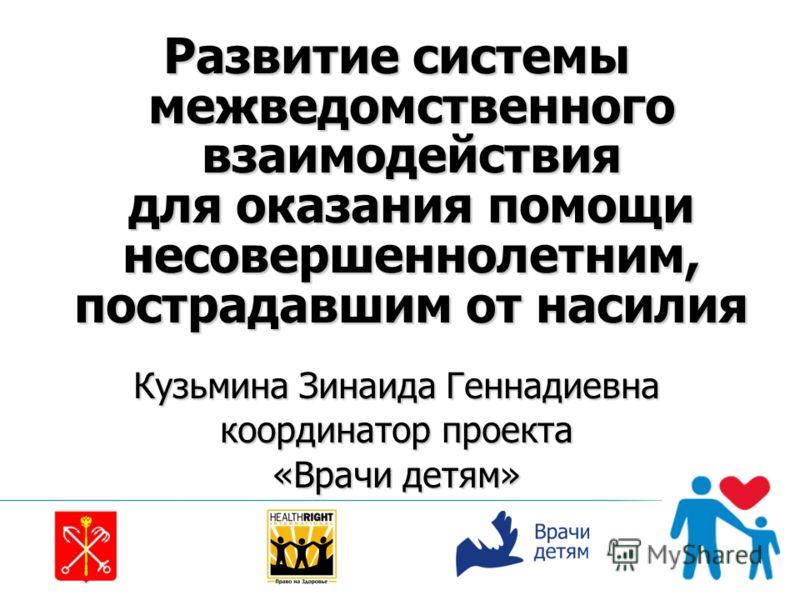 Развитие системы межведомственного взаимодействия для оказания помощи несовершеннолетним, пострадавшим от насилия Кузьмина Зинаида Геннадиевна координатор проекта «Врачи детям»