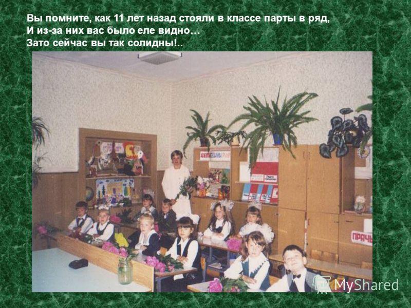 Вы помните, как 11 лет назад стояли в классе парты в ряд, И из-за них вас было еле видно… Зато сейчас вы так солидны!..