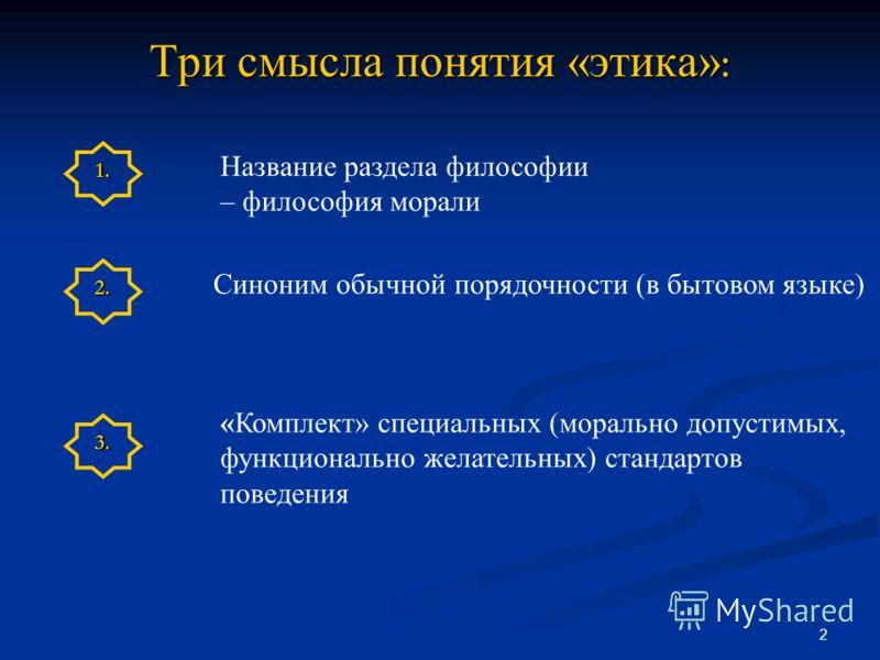 2 Три смысла понятия «этика» : Название раздела философии – философия морали Синоним обычной порядочности (в бытовом языке) «Комплект» специальных (морально допустимых, функционально желательных) стандартов поведения 1. 2. 3.