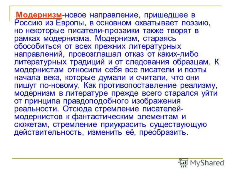 Модернизм-новое направление, пришедшее в Россию из Европы, в основном охватывает поэзию, но некоторые писатели-прозаики также творят в рамках модернизма. Модернизм, стараясь обособиться от всех прежних литературных направлений, провозглашал отказ от