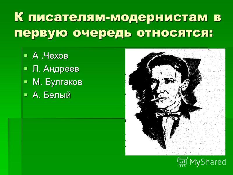К писателям-модернистам в первую очередь относятся: А.Чехов Л. Андреев М. Булгаков А. Белый