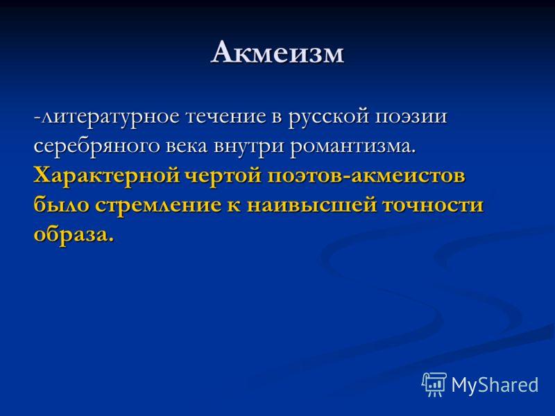 Акмеизм -литературное течение в русской поэзии серебряного века внутри романтизма. Характерной чертой поэтов-акмеистов было стремление к наивысшей точности образа.