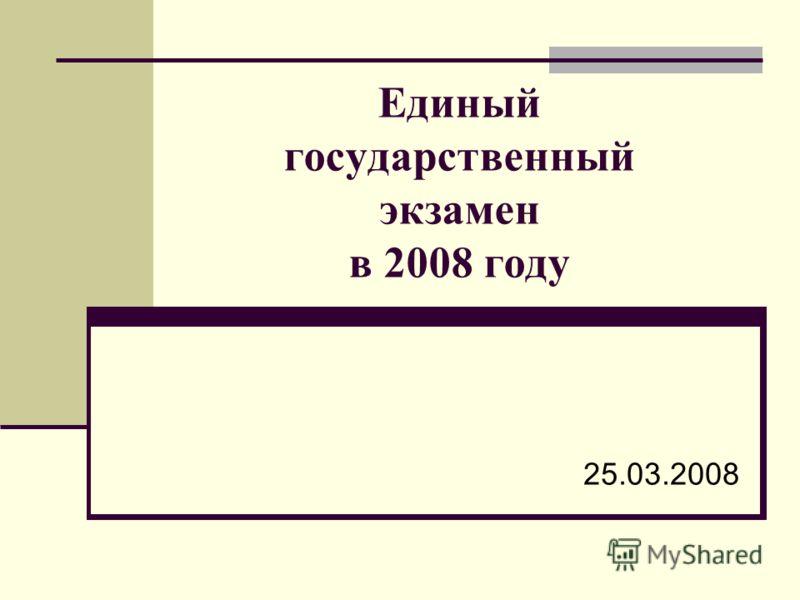 Единый государственный экзамен в 2008 году 25.03.2008