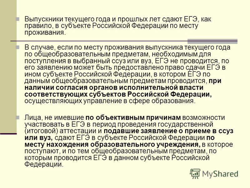 Выпускники текущего года и прошлых лет сдают ЕГЭ, как правило, в субъекте Российской Федерации по месту проживания. В случае, если по месту проживания выпускника текущего года по общеобразовательным предметам, необходимым для поступления в выбранный