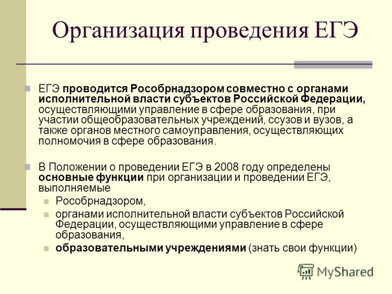 Организация проведения ЕГЭ ЕГЭ проводится Рособрнадзором совместно с органами исполнительной власти субъектов Российской Федерации, осуществляющими управление в сфере образования, при участии общеобразовательных учреждений, ссузов и вузов, а также ор