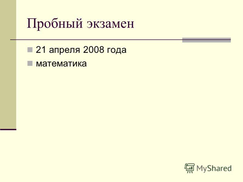 Пробный экзамен 21 апреля 2008 года математика
