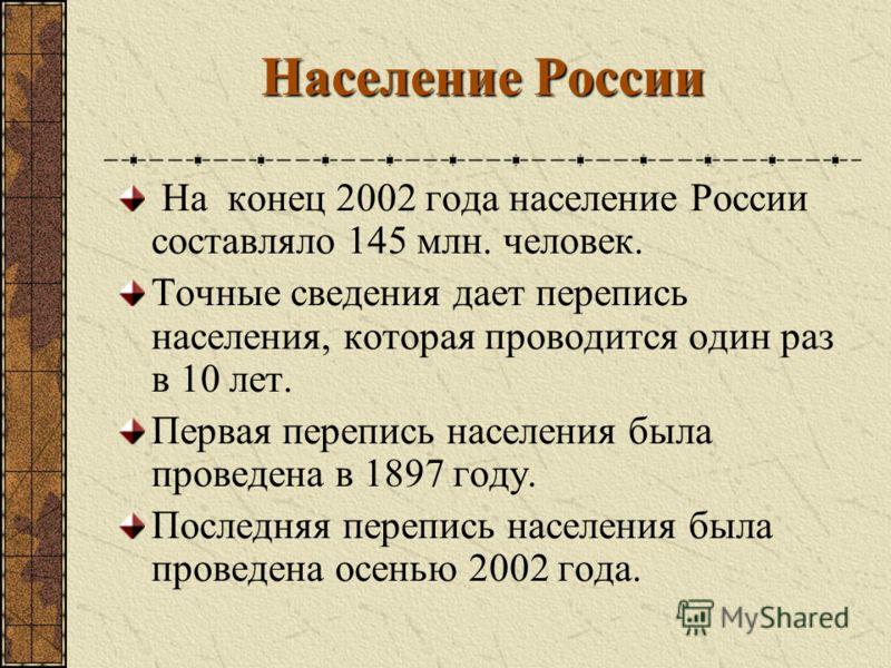 Население России На конец 2002 года население России составляло 145 млн. человек. Точные сведения дает перепись населения, которая проводится один раз в 10 лет. Первая перепись населения была проведена в 1897 году. Последняя перепись населения была п
