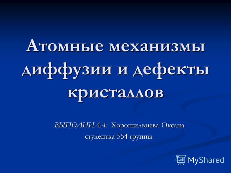 Атомные механизмы диффузии и дефекты кристаллов ВЫПОЛНИЛА: Хорошильцева Оксана студентка 554 группы.