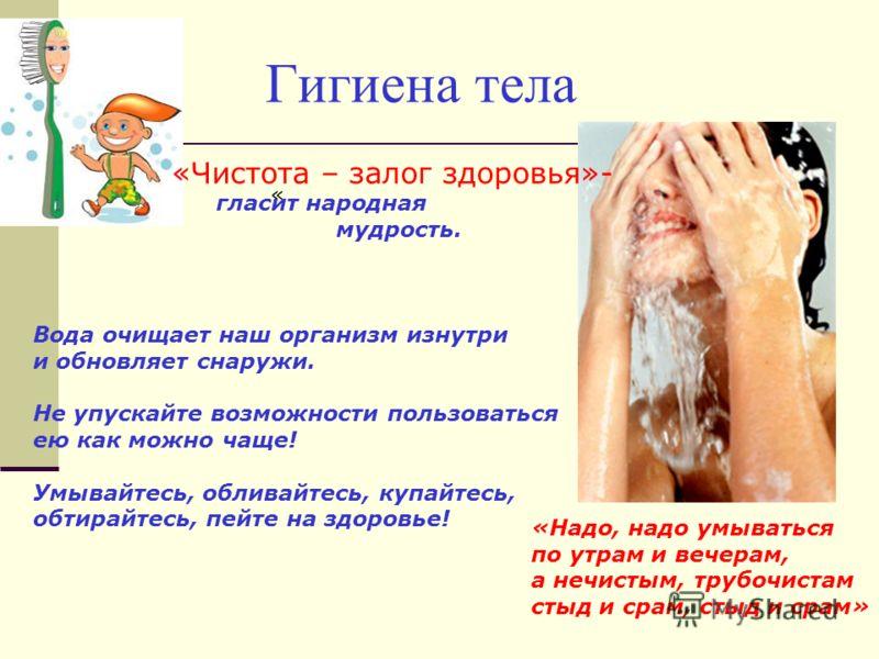 Гигиена тела « «Надо, надо умываться по утрам и вечерам, а нечистым, трубочистам стыд и срам, стыд и срам» «Чистота – залог здоровья»- гласит народная мудрость. Вода очищает наш организм изнутри и обновляет снаружи. Не упускайте возможности пользоват