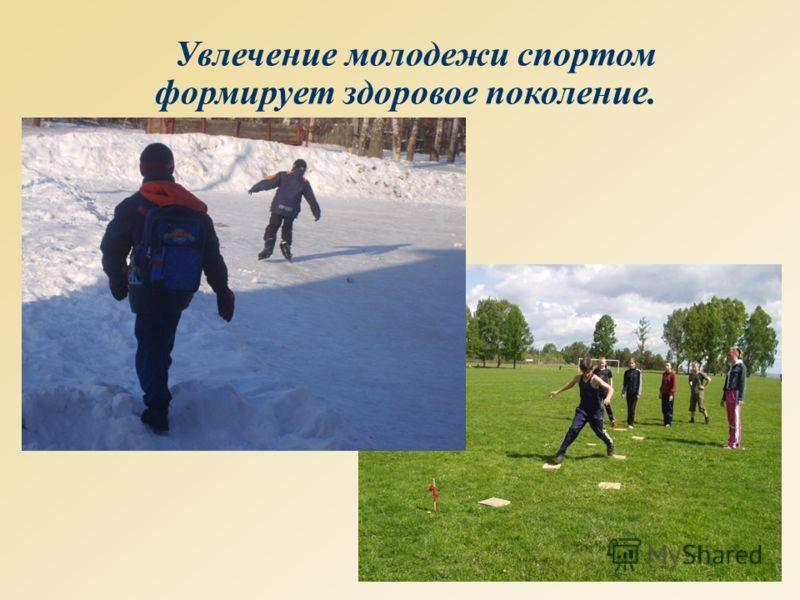Увлечение молодежи спортом формирует здоровое поколение.