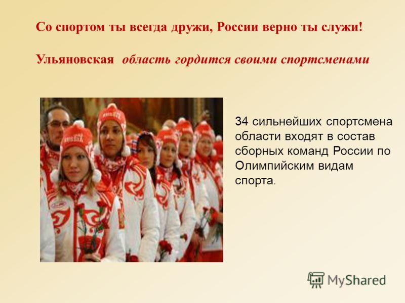 Со спортом ты всегда дружи, России верно ты служи! Ульяновская область гордится своими спортсменами 34 сильнейших спортсмена области входят в состав сборных команд России по Олимпийским видам спорта.
