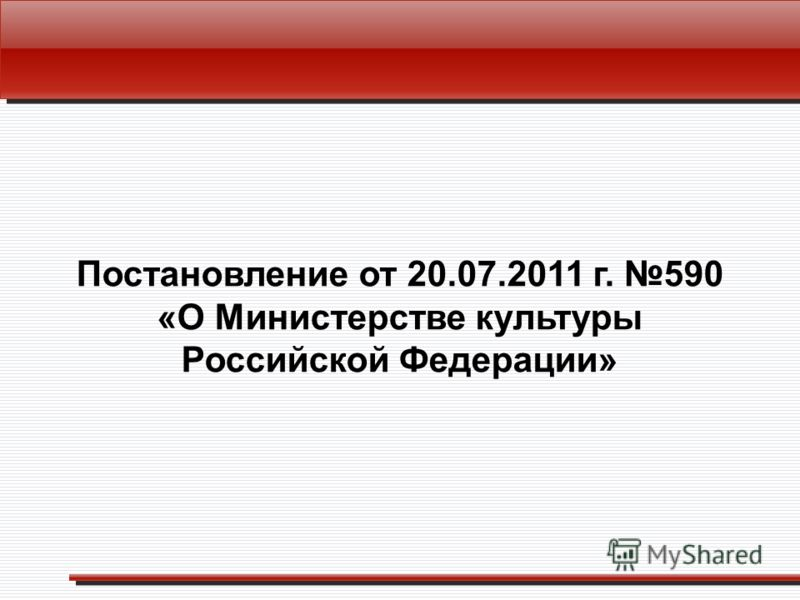 Постановление от 20.07.2011 г. 590 «О Министерстве культуры Российской Федерации»