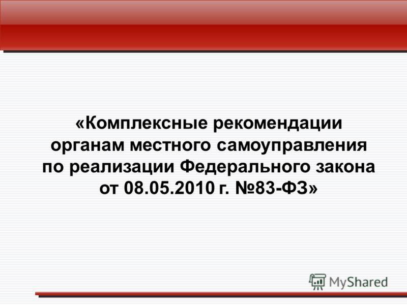 «Комплексные рекомендации органам местного самоуправления по реализации Федерального закона от 08.05.2010 г. 83-ФЗ»