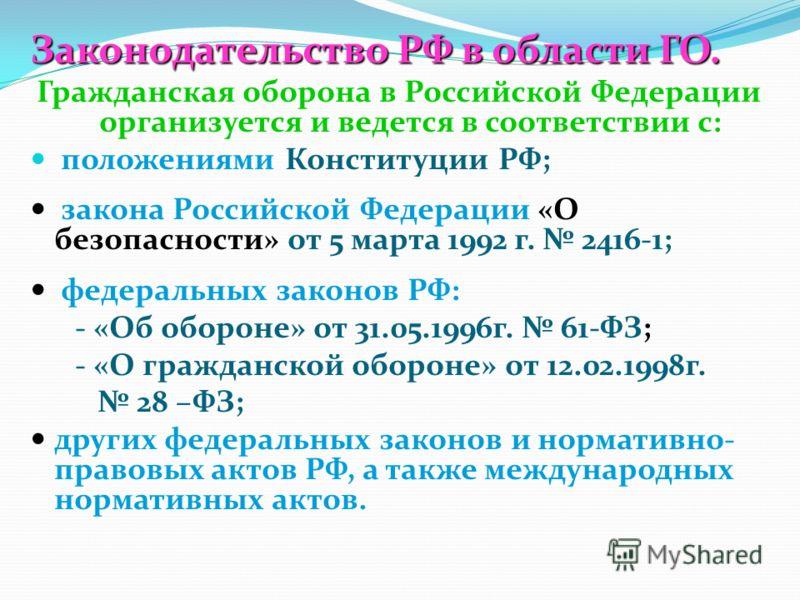 Законодательство РФ в области ГО. Гражданская оборона в Российской Федерации организуется и ведется в соответствии с: положениями Конституции РФ; закона Российской Федерации «О безопасности» от 5 марта 1992 г. 2416-1; федеральных законов РФ: - «Об об