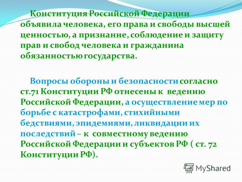 Конституция Российской Федерации объявила человека, его права и свободы высшей ценностью, а признание, соблюдение и защиту прав и свобод человека и гражданина обязанностью государства. Вопросы обороны и безопасности согласно ст.71 Конституции РФ отне