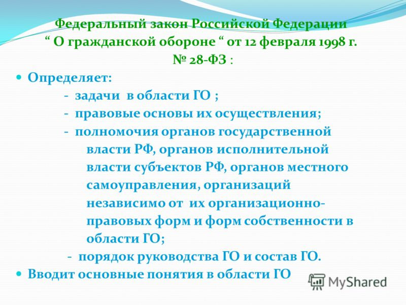 Федеральный закон Российской Федерации О гражданской обороне от 12 февраля 1998 г. 28-ФЗ : Определяет: - задачи в области ГО ; - правовые основы их осуществления; - полномочия органов государственной власти РФ, органов исполнительной власти субъектов