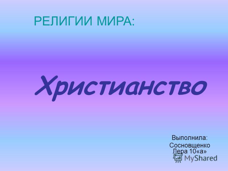 Христианство Выполнила: Сосновщенко Лера 10«а» РЕЛИГИИ МИРА: