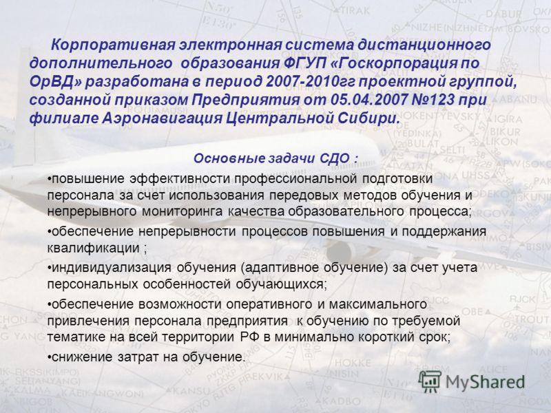 Корпоративная электронная система дистанционного дополнительного образования ФГУП «Госкорпорация по ОрВД» разработана в период 2007-2010гг проектной группой, созданной приказом Предприятия от 05.04.2007 123 при филиале Аэронавигация Центральной Сибир