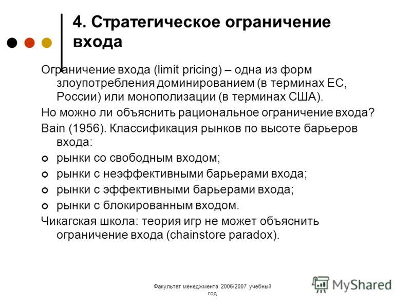 Факультет менеджмента 2006/2007 учебный год 4. Стратегическое ограничение входа Ограничение входа (limit pricing) – одна из форм злоупотребления доминированием (в терминах ЕС, России) или монополизации (в терминах США). Но можно ли объяснить рационал