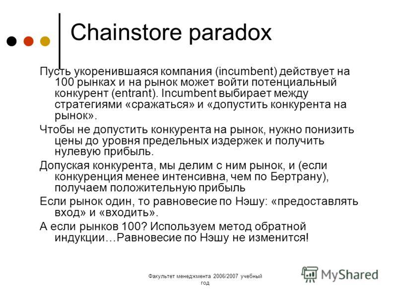 Факультет менеджмента 2006/2007 учебный год Chainstore paradox Пусть укоренившаяся компания (incumbent) действует на 100 рынках и на рынок может войти потенциальный конкурент (entrant). Incumbent выбирает между стратегиями «сражаться» и «допустить ко