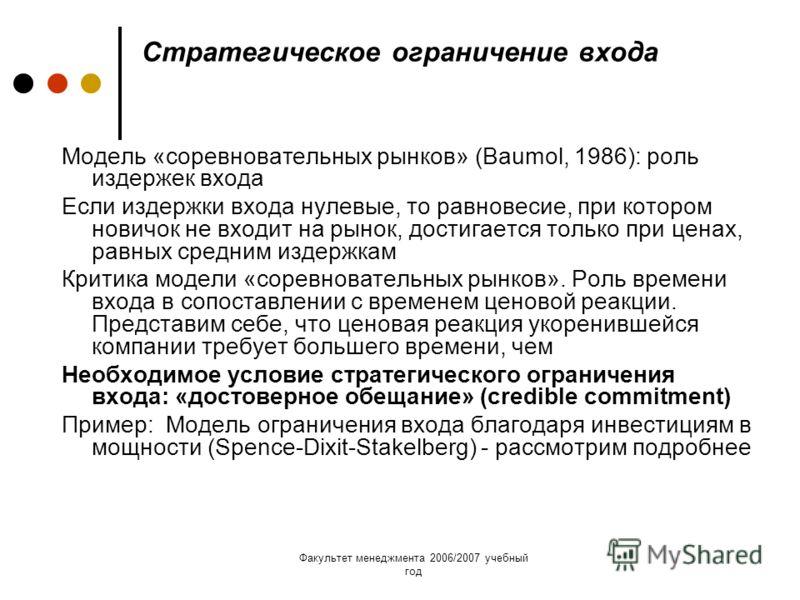 Факультет менеджмента 2006/2007 учебный год Стратегическое ограничение входа Модель «соревновательных рынков» (Baumol, 1986): роль издержек входа Если издержки входа нулевые, то равновесие, при котором новичок не входит на рынок, достигается только п