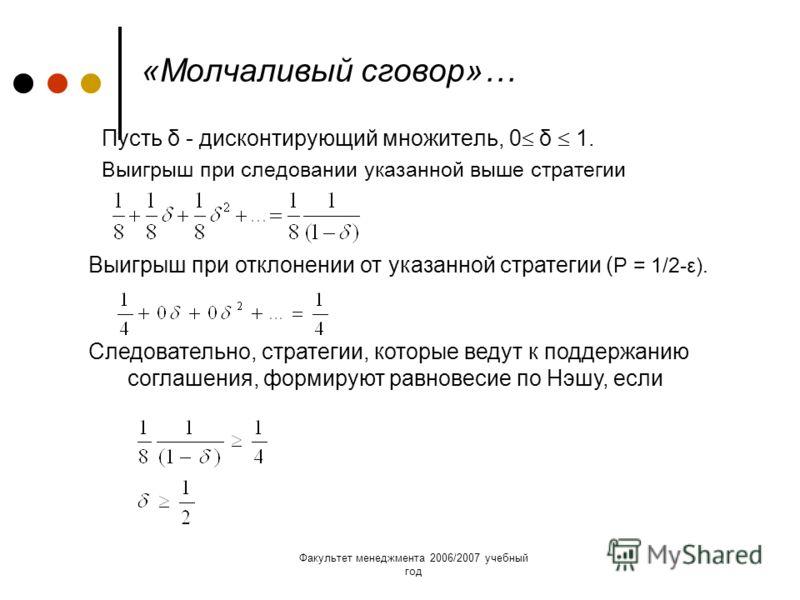 Факультет менеджмента 2006/2007 учебный год «Молчаливый сговор»… Пусть δ - дисконтирующий множитель, 0 δ 1. Выигрыш при следовании указанной выше стратегии Выигрыш при отклонении от указанной стратегии ( Р = 1/2-ε). Следовательно, стратегии, которые