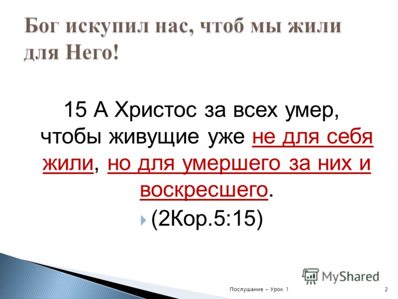 15 А Христос за всех умер, чтобы живущие уже не для себя жили, но для умершего за них и воскресшего. (2Кор.5:15) Послушание - Урок 12