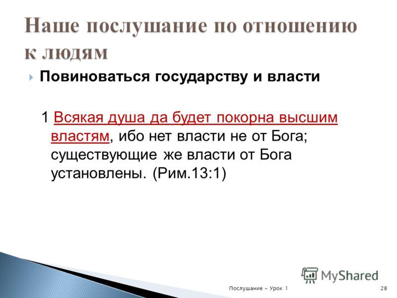 Повиноваться государству и власти 1 Всякая душа да будет покорна высшим властям, ибо нет власти не от Бога; существующие же власти от Бога установлены. (Рим.13:1) Послушание - Урок 128