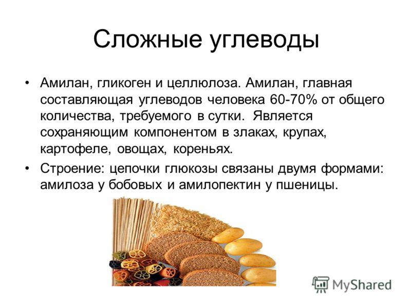 Сложные углеводы Амилан, гликоген и целлюлоза. Амилан, главная составляющая углеводов человека 60-70% от общего количества, требуемого в сутки. Является сохраняющим компонентом в злаках, крупах, картофеле, овощах, кореньях. Строение: цепочки глюкозы
