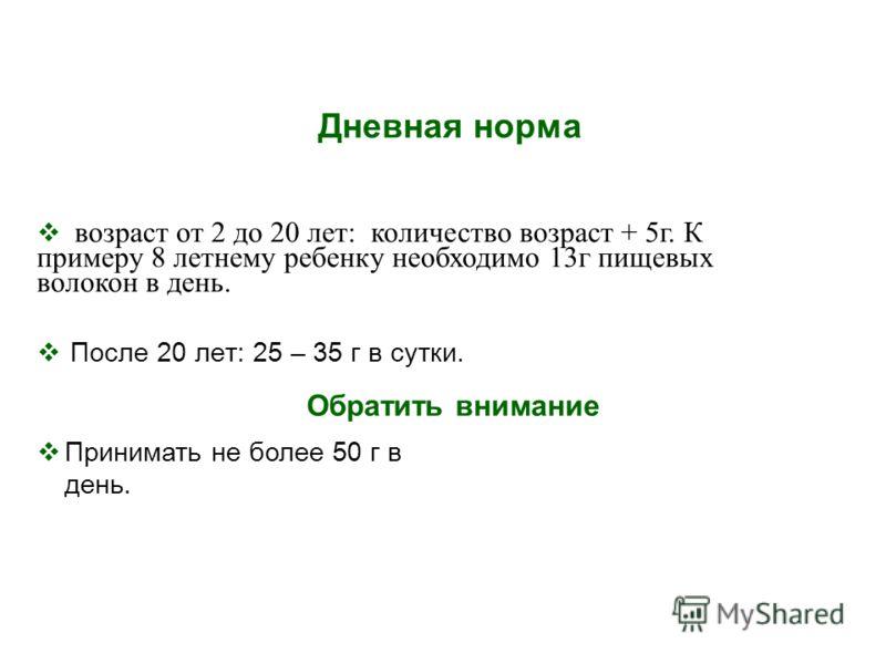 Дневная норма После 20 лет: 25 – 35 г в сутки. возраст от 2 до 20 лет: количество возраст + 5г. К примеру 8 летнему ребенку необходимо 13г пищевых волокон в день. Принимать не более 50 г в день. Обратить внимание