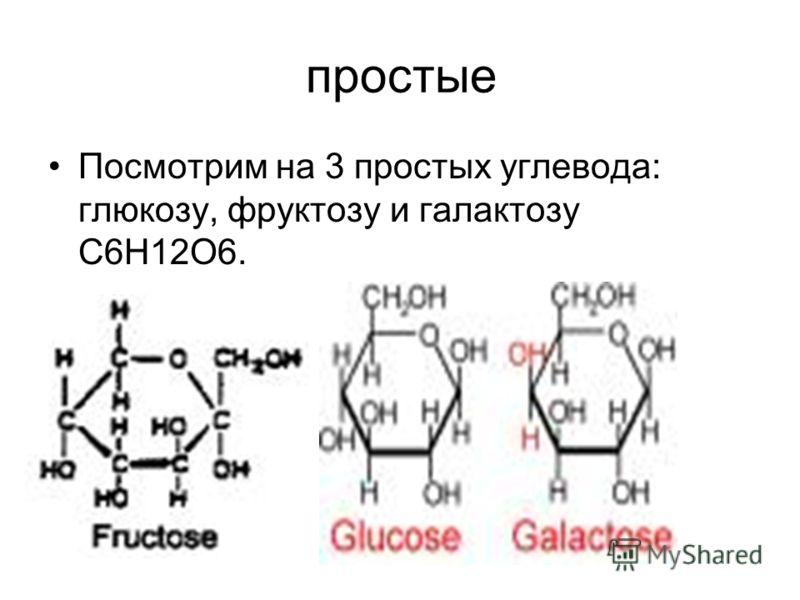 простые Посмотрим на 3 простых углевода: глюкозу, фруктозу и галактозу С6Н12О6.