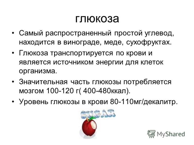 глюкоза Самый распространенный простой углевод, находится в винограде, меде, сухофруктах. Глюкоза транспортируется по крови и является источником энергии для клеток организма. Значительная часть глюкозы потребляется мозгом 100-120 г( 400-480ккал). Ур