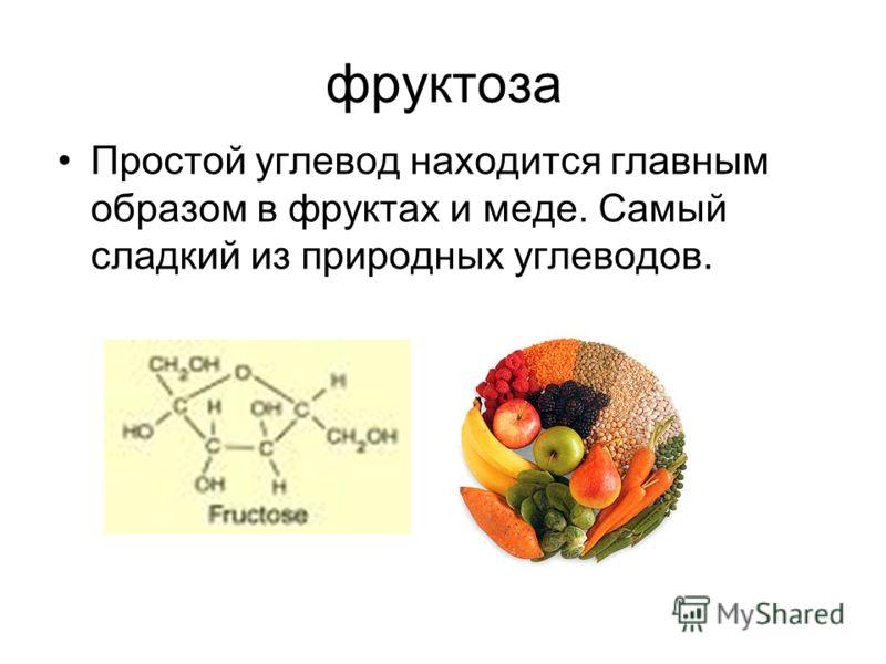 фруктоза Простой углевод находится главным образом в фруктах и меде. Самый сладкий из природных углеводов.